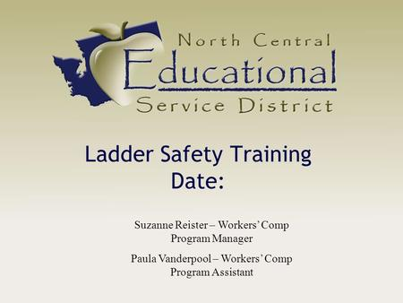 Ladder Safety Training Date: Suzanne Reister – Workers' Comp Program Manager Paula Vanderpool – Workers' Comp Program Assistant.