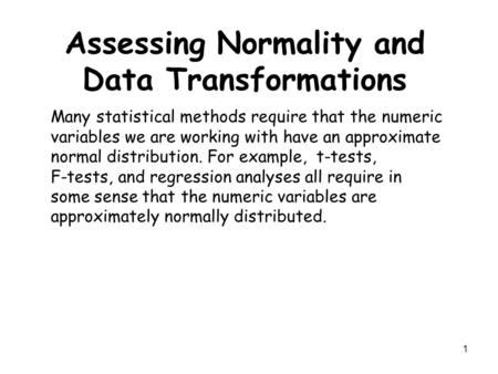 1 Assessing Normality and Data Transformations Many statistical methods require that the numeric variables we are working with have an approximate normal.