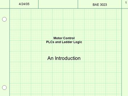 4/24/05 BAE 3023 1 Motor Control PLCs and Ladder Logic An Introduction.