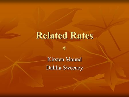 Related Rates Kirsten Maund Dahlia Sweeney Background Calculus was invented to predict phenomena of change: planetary motion, objects in freefall, varying.
