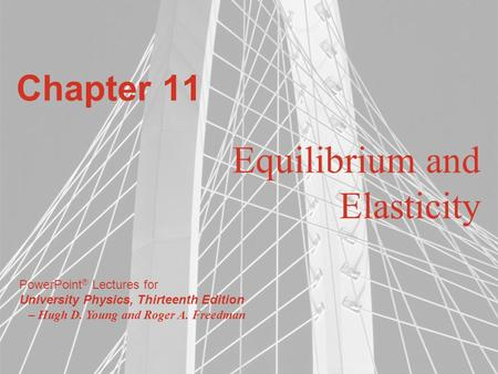 PowerPoint ® Lectures for University Physics, Thirteenth Edition – Hugh D. Young and Roger A. Freedman Chapter 11 Equilibrium and Elasticity.