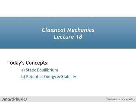 Classical Mechanics Lecture 18 Today's Concepts: a) Static Equilibrium b) Potential Energy & Stability Mechanics Lecture 18, Slide 1.