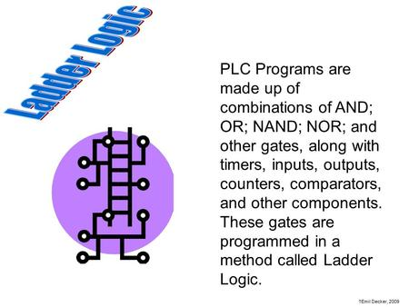 PLC Programs are made up of combinations of AND; OR; NAND; NOR; and other gates, along with timers, inputs, outputs, counters, comparators, and other components.