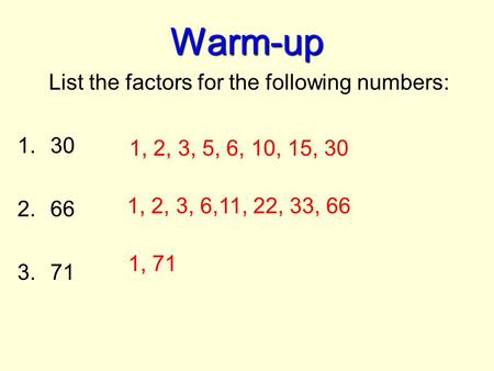 Warm-up List the factors for the following numbers: 1.30 2.66 3.71 1, 2, 3, 5, 6, 10, 15, 30 1, 2, 3, 6,11, 22, 33, 66 1, 71.