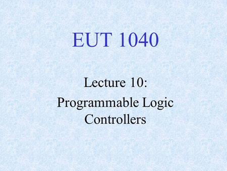 EUT 1040 Lecture 10: Programmable Logic Controllers.