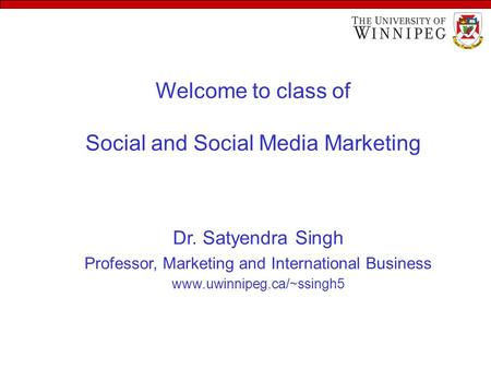 Welcome to class of Social and Social Media Marketing Dr. Satyendra Singh Professor, Marketing and International Business www.uwinnipeg.ca/~ssingh5.