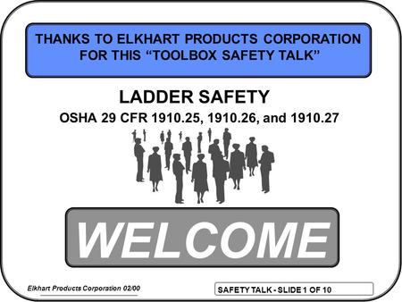 "SAFETY TALK - SLIDE 1 OF 10 Elkhart Products Corporation 02/00 WELCOME THANKS TO ELKHART PRODUCTS CORPORATION FOR THIS ""TOOLBOX SAFETY TALK"" OSHA 29 CFR."