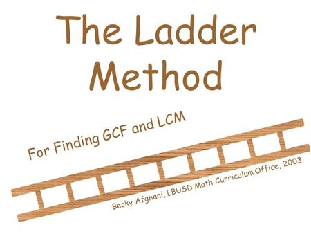 The Ladder Method For Finding GCF and LCM Becky Afghani, LBUSD Math Curriculum Office, 2003.