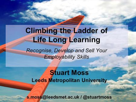 Climbing the Ladder of Life Long Learning Recognise, Develop and Sell Your Employability Skills Stuart Moss Leeds Metropolitan University