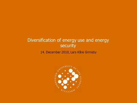 14. December 2010, Lars Kåre Grimsby Diversification of energy use and energy security.