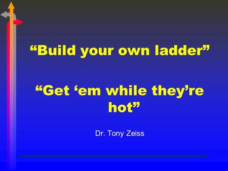 """Build your own ladder"" ""Get 'em while they're hot"" Dr. Tony Zeiss."