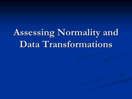 Assessing Normality and Data Transformations. Role of Normality Many statistical methods require that the numeric variables we are working with have an.