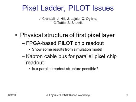 6/8/03J. Lajoie - PHENIX Silicon Workshop1 Pixel Ladder, PILOT Issues Physical structure of first pixel layer –FPGA-based PILOT chip readout Show some.