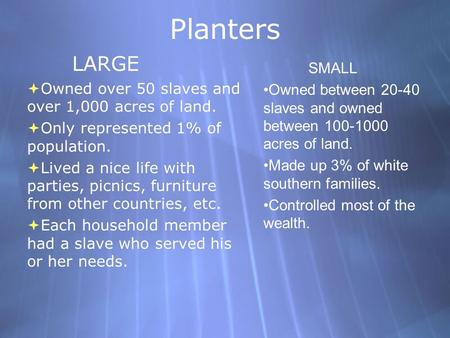 Planters LARGE  Owned over 50 slaves and over 1,000 acres of land.  Only represented 1% of population.  Lived a nice life with parties, picnics, furniture.
