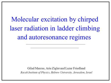 Molecular excitation by chirped laser radiation in ladder climbing and autoresonance regimes Gilad Marcus, Arie Zigler and Lazar Friedland Racah Institute.