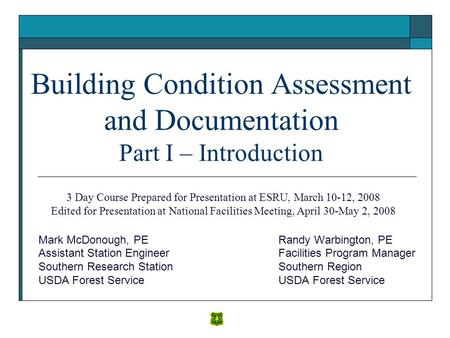 Building Condition Assessment and Documentation Part I – Introduction Randy Warbington, PE Facilities Program Manager Southern Region USDA Forest Service.