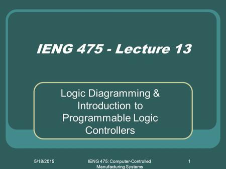5/18/2015IENG 475: Computer-Controlled Manufacturing Systems 1 IENG 475 - Lecture 13 Logic Diagramming & Introduction to Programmable Logic Controllers.