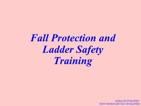 GOPAL DUTT PANDEY JOINT SECRETARY NSC UP CHAPTER Fall Protection and Ladder Safety Training.