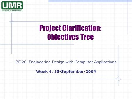 Project Clarification: Objectives Tree BE 20–Engineering Design with Computer Applications Week 4: 15-September-2004.