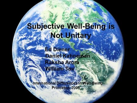 Subjective Well-Being is Not Unitary Ed Diener Daniel Kahneman Raksha Arora William Tov International Differences in Well-Being Princeton, 2008.