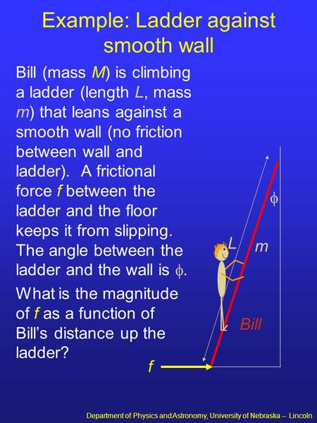 Department of Physics and Astronomy, University of Nebraska -- Lincoln Example: Ladder against smooth wall Bill (mass M) is climbing a ladder (length L,