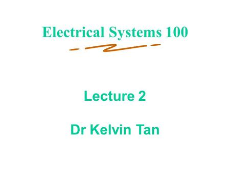 1 Lecture 2 Dr Kelvin Tan Electrical Systems 100.