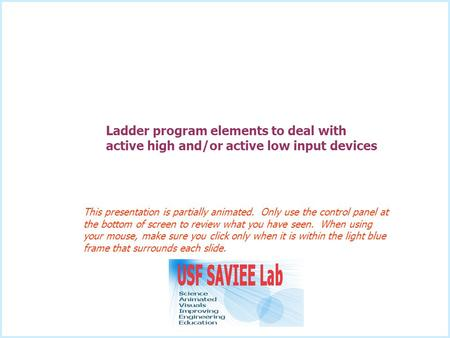 Ladder program elements to deal with active high and/or active low input devices This presentation is partially animated. Only use the control panel at.