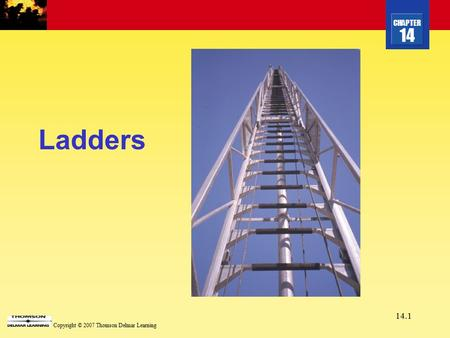 CHAPTER 14 Copyright © 2007 Thomson Delmar Learning 14.1 Ladders.