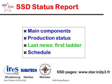Star Week 6-10 Frb 2002SSD Status Report 1# SSD Status Report Main components Production status Last news: first ladder Schedule SSD pages: www.star.in2p3.fr.