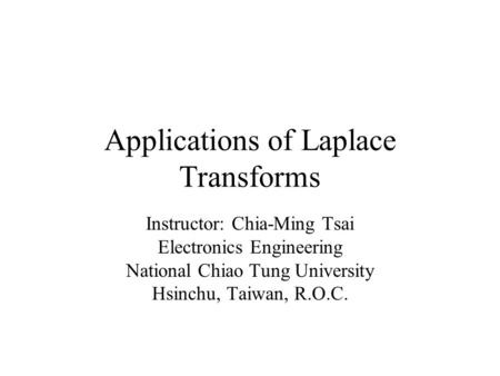 Applications of Laplace Transforms Instructor: Chia-Ming Tsai Electronics Engineering National Chiao Tung University Hsinchu, Taiwan, R.O.C.