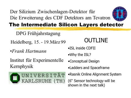 The Intermediate Silicon Layers detector OUTLINE ISL inside CDFII Why the ISL? Conceptual Design Ladders and Spaceframe Rasnik Online Alignment System.