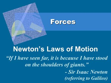 "Forces Newton's Laws of Motion ""If I have seen far, it is because I have stood on the shoulders of giants."" - Sir Isaac Newton (referring to Galileo)"