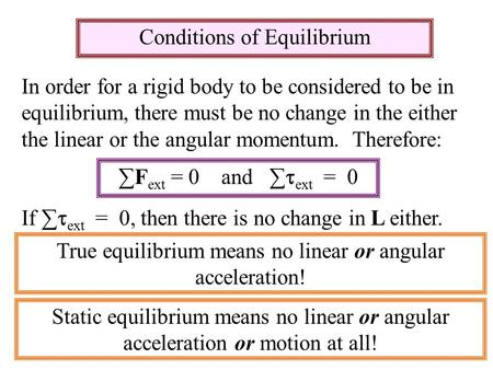 Conditions of Equilibrium In order for a rigid body to be considered to be in equilibrium, there must be no change in the either the linear or the angular.