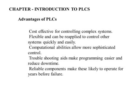 Advantages of PLCs Cost effective for controlling complex systems. Flexible and can be reapplied to control other systems quickly and easily. Computational.