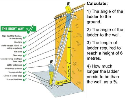 Calculate: 1) The angle of the ladder to the ground. 2) The angle of the ladder to the wall. 3) The length of ladder required to reach a height of 6 metres.