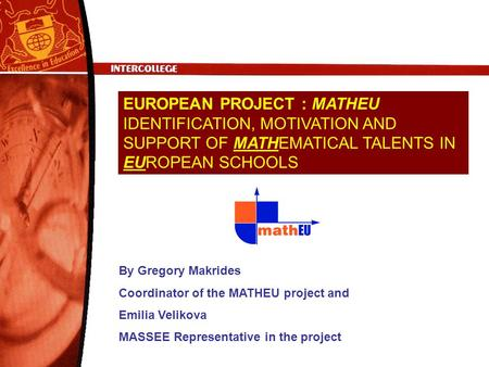 EUROPEAN PROJECT : MATHEU IDENTIFICATION, MOTIVATION AND SUPPORT OF MATHEMATICAL TALENTS IN EUROPEAN SCHOOLS By Gregory Makrides Coordinator of the MATHEU.