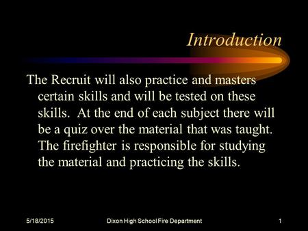 5/18/2015Dixon High School Fire Department1 Introduction The Recruit will also practice and masters certain skills and will be tested on these skills.