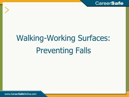Www.CareerSafeOnline.com Walking-Working Surfaces: Preventing Falls.