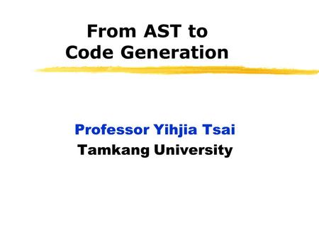 From AST to Code Generation Professor Yihjia Tsai Tamkang University.
