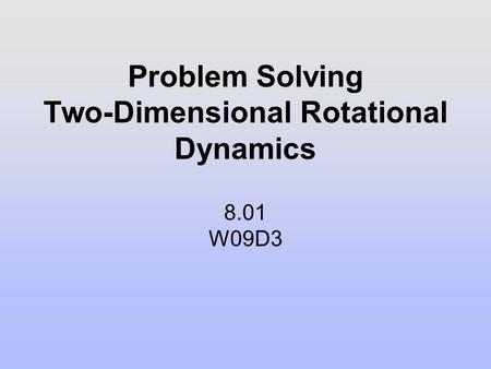 Problem Solving Two-Dimensional Rotational Dynamics 8.01 W09D3.