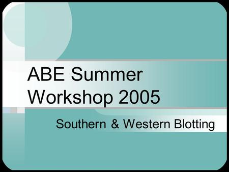 ABE Summer Workshop 2005 Southern & Western Blotting.