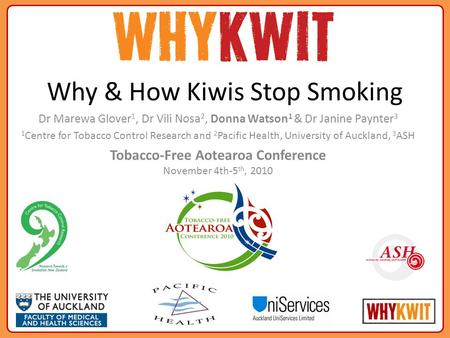 Why & How Kiwis Stop Smoking Dr Marewa Glover 1, Dr Vili Nosa 2, Donna Watson 1 & Dr Janine Paynter 3 1 Centre for Tobacco Control Research and 2 Pacific.