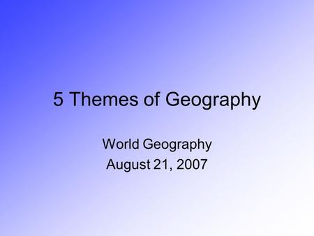5 Themes of Geography World Geography August 21, 2007.
