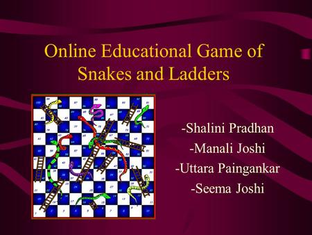 Online Educational Game of Snakes and Ladders -Shalini Pradhan -Manali Joshi -Uttara Paingankar -Seema Joshi.