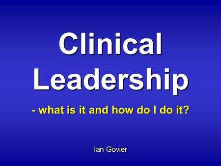 Clinical Leadership - what is it and how do I do it? Ian Govier.