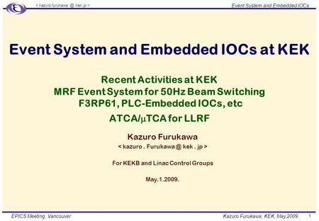 Kazuro Furukawa, KEK, May.2009. Event System and Embedded IOCs EPICS Meeting, Vancouver 1 Event System and Embedded IOCs at KEK Recent Activities at KEK.