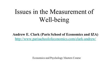 Issues in the Measurement of Well-being Economics and Psychology Masters Course Andrew E. Clark (Paris School of Economics and IZA)