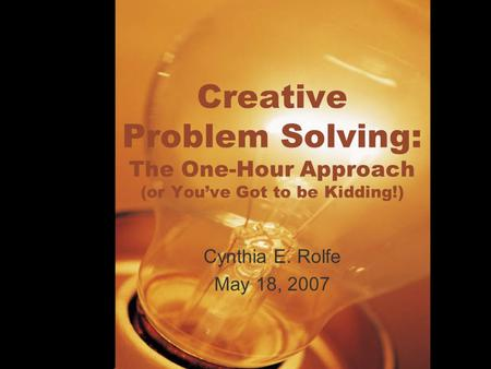 Creative Problem Solving: The One-Hour Approach (or You've Got to be Kidding!) Cynthia E. Rolfe May 18, 2007.