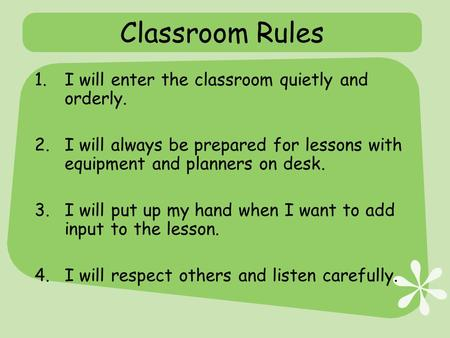 Classroom Rules 1.I will enter the classroom quietly and orderly. 2.I will always be prepared for lessons with equipment and planners on desk. 3.I will.