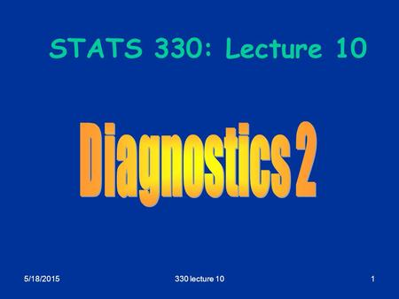 5/18/2015330 lecture 101 STATS 330: Lecture 10. 5/18/2015330 lecture 102 Diagnostics 2 Aim of today's lecture  To describe some more remedies for non-planar.